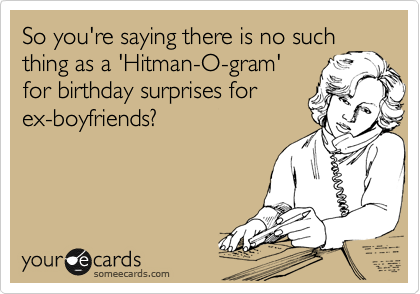 So you're saying there is no such thing as a 'Hitman-O-gram' for birthday surprises for ex-boyfriends?
