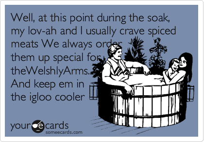 Well, at this point during the soak, my lov-ah and I usually crave spiced meats We always order  them up special for theWelshlyArms... And keep em in  the igloo cooler