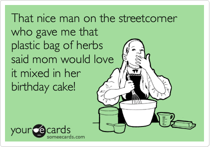 That nice man on the streetcorner who gave me that plastic bag of herbs said mom would love it mixed in her birthday cake!