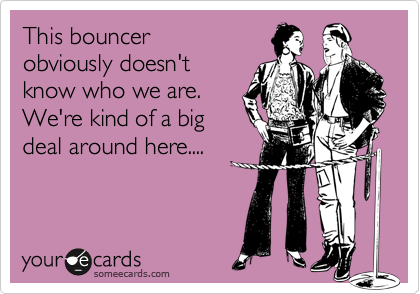 This bouncer obviously doesn't know who we are. We're kind of a big deal around here....