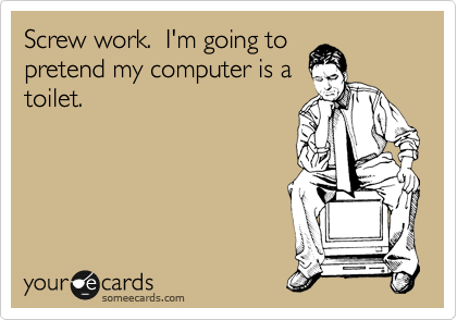 Screw work.  I'm going to pretend my computer is a toilet.