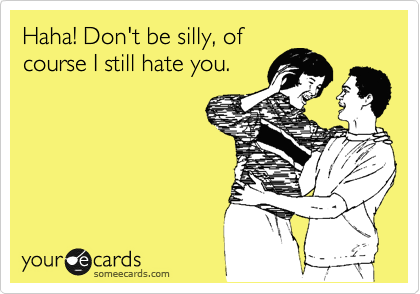Haha! Don't be silly, of course I still hate you.