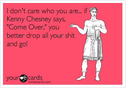 "I don't care who you are... if Kenny Chesney says, ""Come Over,"" you better drop all your shit and go!"
