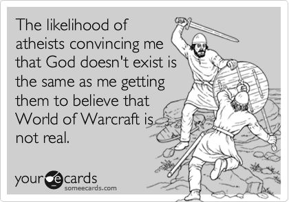 The likelihood of atheists convincing me that God doesn't exist is the same as me getting them to believe that World of Warcraft is not real.