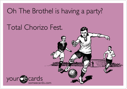 Oh The Brothel is having a party?  Total Chorizo Fest.
