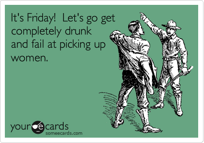 It's Friday!  Let's go get completely drunk and fail at picking up women.