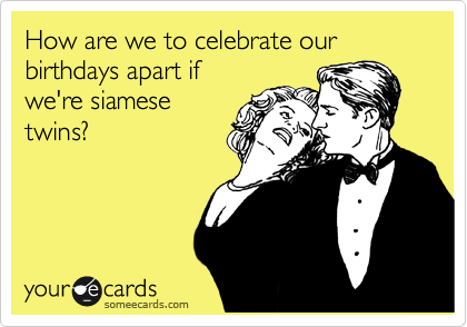 How are we to celebrate our birthdays apart if we're siamese twins?