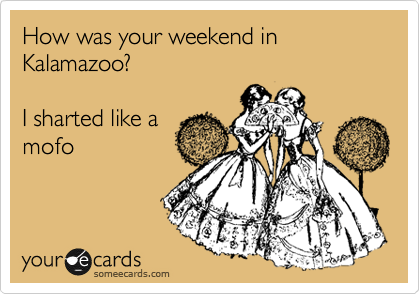 How was your weekend in Kalamazoo?  I sharted like a mofo