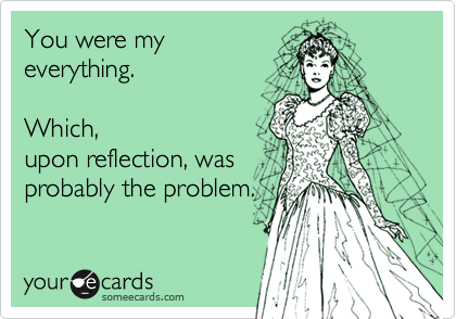 You were my everything.     Which, upon reflection, was probably the problem.