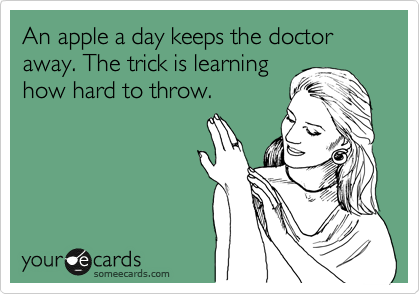 An apple a day keeps the doctor away. The trick is learning how hard to throw.