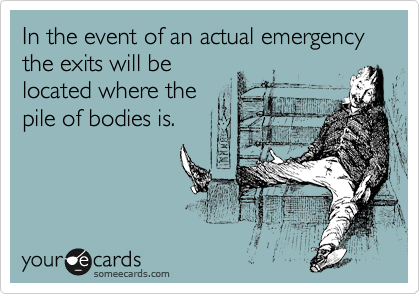 In the event of an actual emergency the exits will be located where the pile of bodies is.