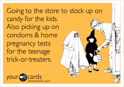 Going to the store to stock up on candy for the kids.  Also picking up on  condoms & home  pregnancy tests  for the teenage trick-or-treaters.