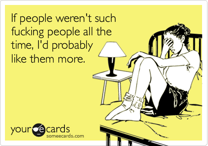 If people weren't such fucking people all the time, I'd probably like them more.