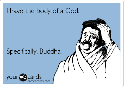 I have the body of a God.           Specifically, Buddha.