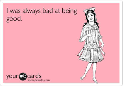 I was always bad at being good.