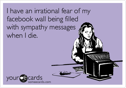 I have an irrational fear of my facebook wall being filled with sympathy messages when I die.