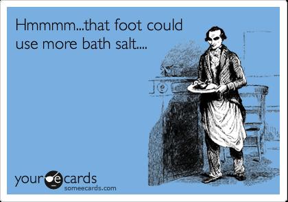 Hmmmm...that foot could use more bath salt....