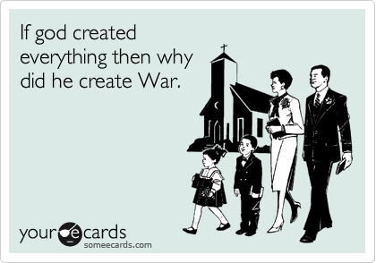 If god created everything then why did he create War.
