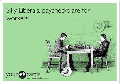 Silly Liberals, paychecks are for workers...