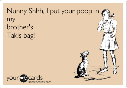 Nunny Shhh, I put your poop in my brother's Takis bag!