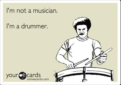 I'm not a musician.  I'm a drummer.