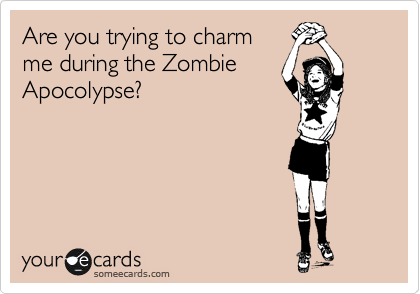 Are you trying to charm me during the Zombie Apocolypse?
