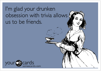 I'm glad your drunken obsession with trivia allows us to be friends.