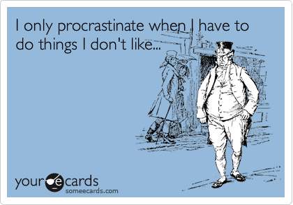I only procrastinate when I have to do things I don't like...