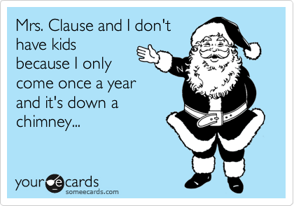 Mrs. Clause and I don't have kids because I only come once a year and it's down a chimney...