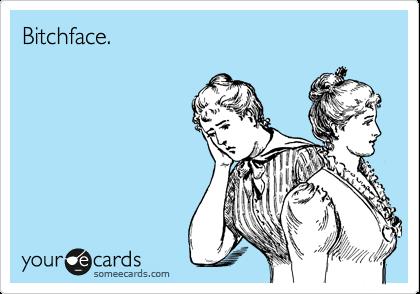 Bitchface.