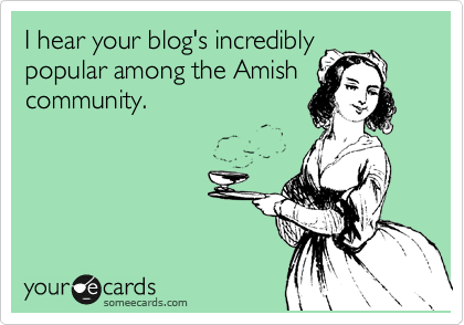 I hear your blog's incredibly popular among the Amish community.