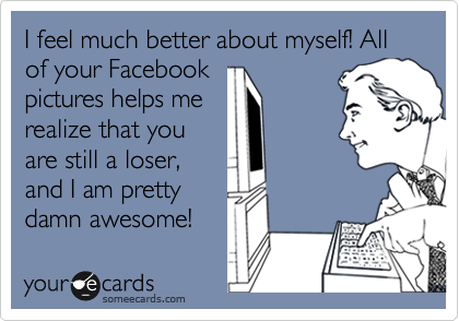 I feel much better about myself! All of your Facebook pictures helps me realize that you are still a loser, and I am pretty damn awesome!