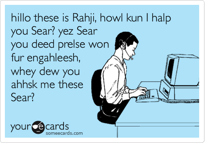 hillo these is Rahji, howl kun I halp you Sear? yez Sear you deed prelse won fur engahleesh, whey dew you ahhsk me these Sear?