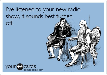 I've listened to your new radio show, it sounds best turned off.