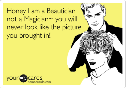 Honey I am a Beautician not a Magician%7E you will never look like the picture you brought in!!