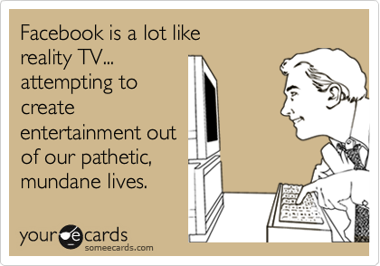 Facebook is a lot like reality TV... attempting to create entertainment out of our pathetic, mundane lives.