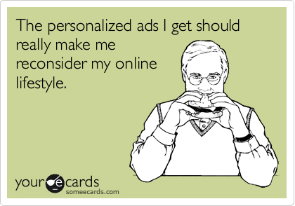 The personalized ads I get should really make me reconsider my online lifestyle.