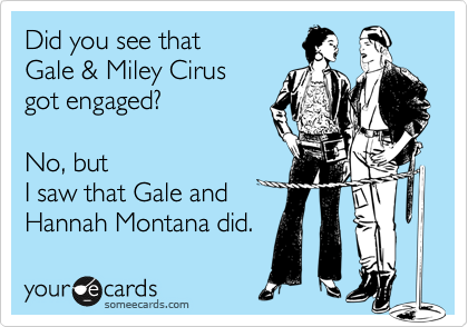 Did you see that Gale & Miley Cirus got engaged?   No, but I saw that Gale and Hannah Montana did.