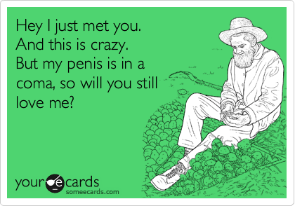 Hey I just met you.  And this is crazy. But my penis is in a  coma, so will you still  love me?