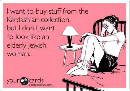 I want to buy stuff from the Kardashian collection, but I don't want to look like an elderly Jewish woman.