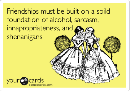 Friendships must be built on a soild foundation of alcohol, sarcasm, innapropriateness, and shenanigans