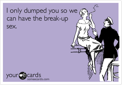 I only dumped you so we can have the break-up sex.