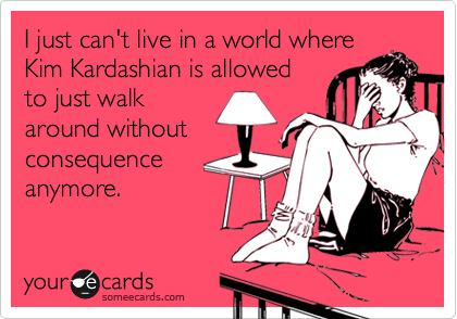 I just can't live in a world where Kim Kardashian is allowed to just walk around without consequence anymore.