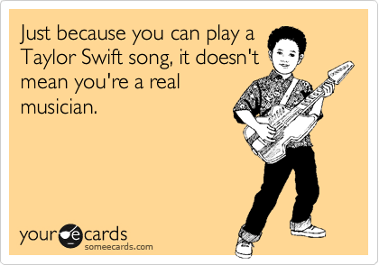 Just because you can play a Taylor Swift song, it doesn't mean you're a real musician.