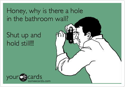 Honey, why is there a hole in the bathroom wall?  Shut up and  hold still!!!