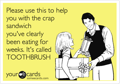 Please use this to help  you with the crap sandwich you've clearly  been eating for weeks. It's called TOOTHBRUSH
