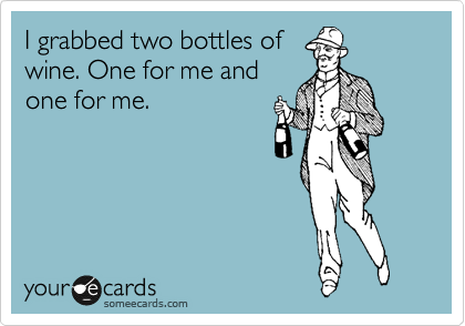 I grabbed two bottles of wine. One for me and one for me.