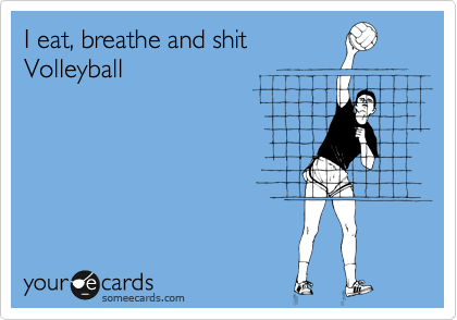 I eat, breathe and shit Volleyball