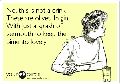 No, this is not a drink. These are olives. In gin. With just a splash of vermouth to keep the pimento lovely.