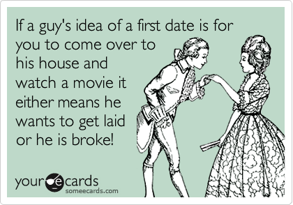 If a guy's idea of a first date is for you to come over to his house and watch a movie it either means he wants to get laid or he is broke!